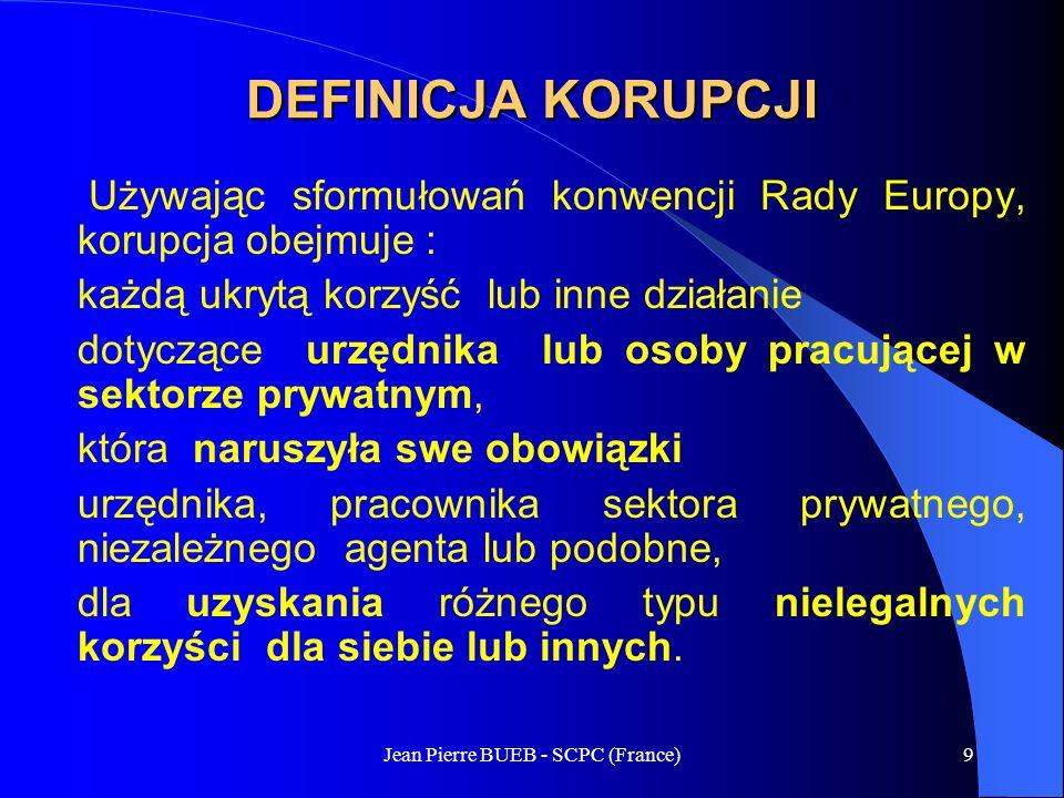 Jean Pierre BUEB - SCPC (France)9 DEFINICJA KORUPCJI Używając sformułowań konwencji Rady Europy, korupcja obejmuje : każdą ukrytą korzyść lub inne działanie dotyczące urzędnika lub osoby pracującej w sektorze prywatnym, która naruszyła swe obowiązki urzędnika, pracownika sektora prywatnego, niezależnego agenta lub podobne, dla uzyskania różnego typu nielegalnych korzyści dla siebie lub innych.