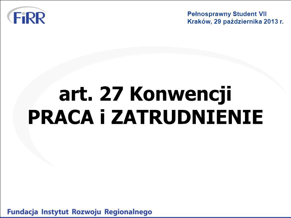 art. 27 Konwencji PRACA i ZATRUDNIENIE Pełnosprawny Student VII Kraków, 29 października 2013 r.