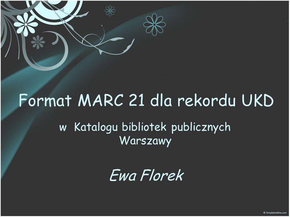 MARC 21 dla danych klasyfikacji ZAKRES FORMATU KLASYFIKACJI Format MARC 21 dla danych klasyfikacji jest nośnikiem informacji o symbolach klasyfikacji i związanych z nimi odpowiednikami słownymi.