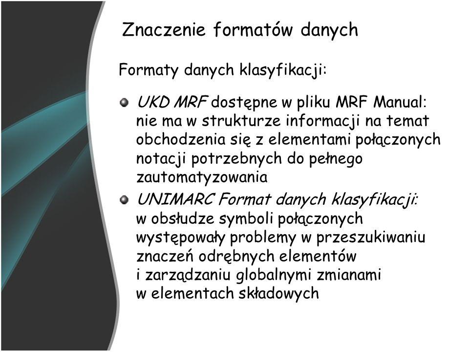 Znaczenie formatów danych Formaty danych klasyfikacji: UKD MRF dostępne w pliku MRF Manual : nie ma w strukturze informacji na temat obchodzenia się z