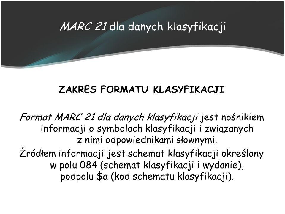 MARC 21 dla danych klasyfikacji ZAKRES FORMATU KLASYFIKACJI Format MARC 21 dla danych klasyfikacji jest nośnikiem informacji o symbolach klasyfikacji