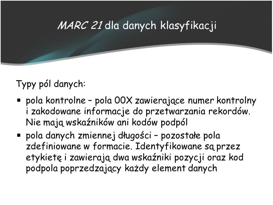 MARC 21 dla danych klasyfikacji Typy pól danych: pola kontrolne – pola 00X zawierające numer kontrolny i zakodowane informacje do przetwarzania rekord