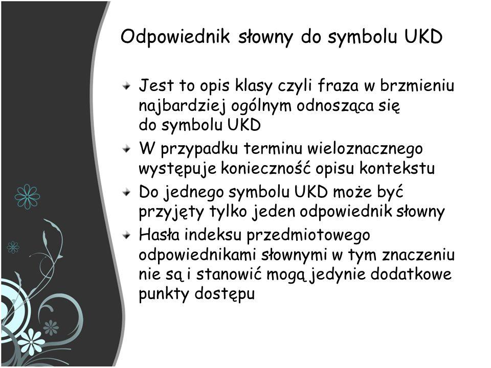 UKD – implementacja z zapisem syntetycznym Są dwa wymagania dotyczące obsługi syntetycznej UKD: istnienie symboli złożonych wyszukiwanie każdego elementu, który jest wbudowany w połączone symbole klasyfikacji Zarządzanie UKD oznacza kontrolę nad indywidualnymi symbolami używanymi osobno lub wbudowanymi w symbole połączone.