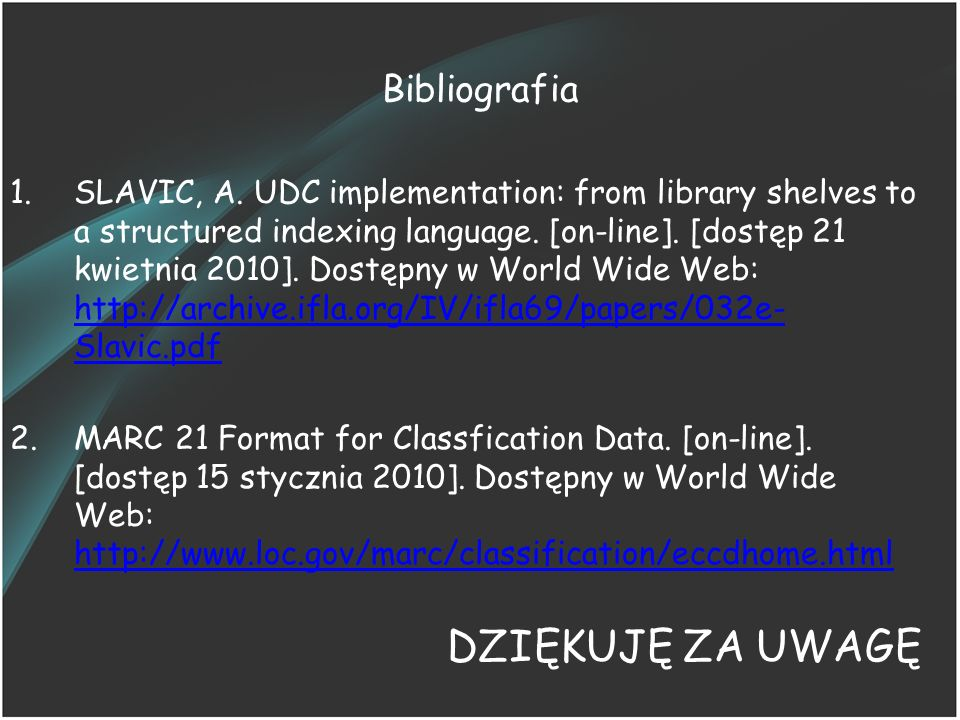 Bibliografia 1.SLAVIC, A. UDC implementation: from library shelves to a structured indexing language. [on-line]. [dostęp 21 kwietnia 2010]. Dostępny w