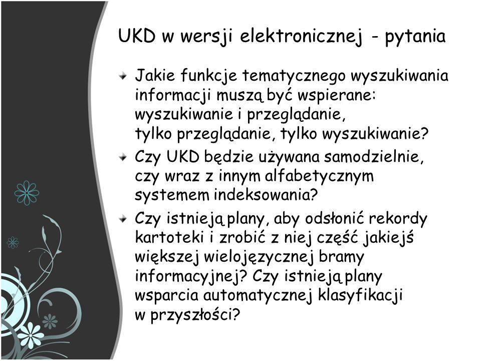 UKD – implementacja z zapisem syntetycznym Problemy z wdrażaniem Kluczowym znaczeniem dla funkcjonowania klasyfikacji jest łatwość użytkowania i zarządzania narzędziem indeksowania - plikiem zawierającym połączone symbole W zależności od polityki indeksowania i wdrażania, całkowita liczba połączonych symboli może wynosić od kilku do kilkuset tysięcy rekordów Dlatego system połączonych symboli UKD prowadzący do tworzenia nowych opisów pojęć, powinien być stopniowo budowany raczej we współpracy przez wielu implementujących