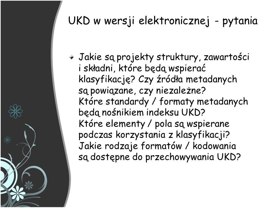 UKD – implementacja z zapisem syntetycznym Problemy z wdrażaniem Przeglądanie i wyszukiwanie - wymagania: wyszukiwanie symboli prostych z wszystkich symboli możliwość zapisu połączonych symboli UKD możliwość wyszukiwania przez skracanie symboli możliwość wyszukiwania oddzielnie każdego poddziału wspólnego możliwość wyszukiwania symboli znajdujących się w środku zakresu symboli Większość z tych problemów można rozwiązać, kiedy implementowana klasyfikacja jest zakodowana