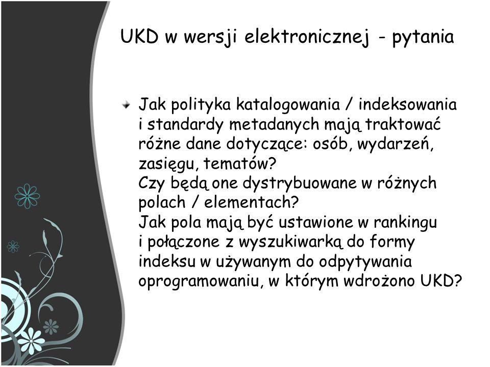UKD w wersji elektronicznej - pytania Jak polityka katalogowania / indeksowania i standardy metadanych mają traktować różne dane dotyczące: osób, wyda