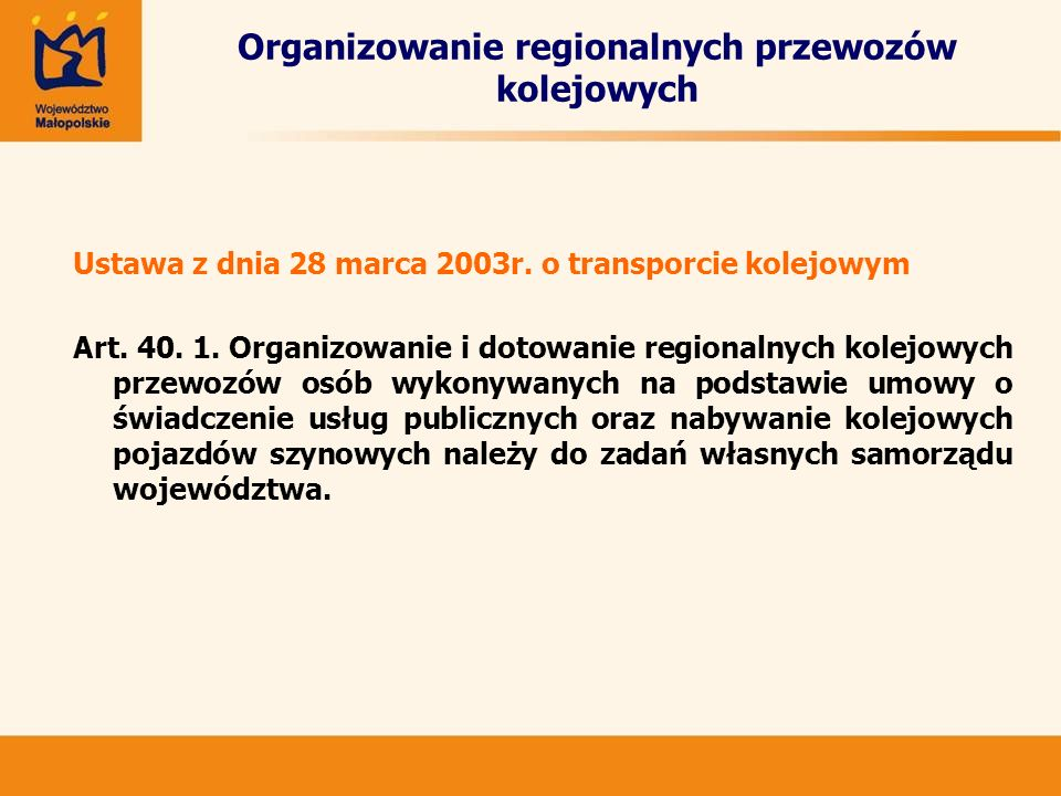 Organizowanie regionalnych przewozów kolejowych Procedura zawierania umów: -wybór przewoźnika w trybie przepisów ustawy prawo zamówień publicznych, -zawarcie umowy ramowej na okres nie krótszy niż 3 lata (określającej planowane łączne nakłady finansowe), -coroczne zawieranie umów określających w szczególności wysokość dotacji na okres obowiązywania rozkładu jazdy (nie później niż 1 miesiąc przed wejściem w życie rozkładu jazdy pociągów), -realizacja umowy, kontrola, rozliczenie udzielonego dofinansowania.