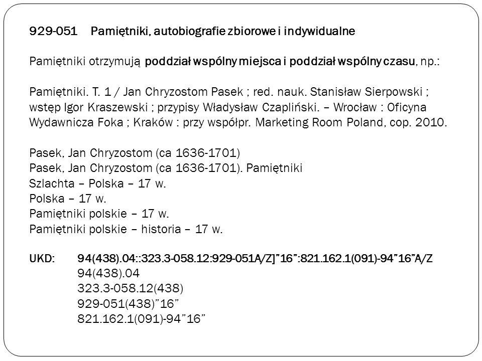 929-051 Pamiętniki, autobiografie zbiorowe i indywidualne Pamiętniki otrzymują poddział wspólny miejsca i poddział wspólny czasu, np.: Pamiętniki. T.