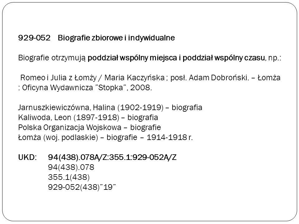 929-052 Biografie zbiorowe i indywidualne Biografie otrzymują poddział wspólny miejsca i poddział wspólny czasu, np.: Romeo i Julia z Łomży / Maria Ka