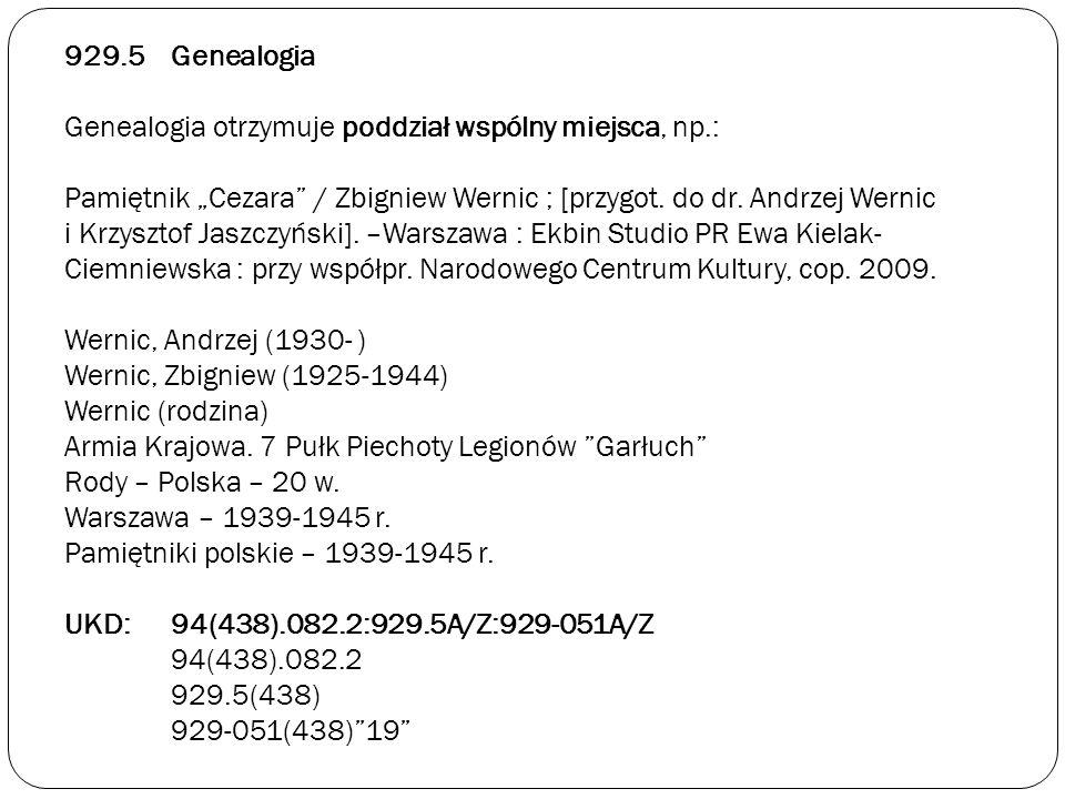 929.5Genealogia Genealogia otrzymuje poddział wspólny miejsca, np.: Pamiętnik Cezara / Zbigniew Wernic ; [przygot. do dr. Andrzej Wernic i Krzysztof J