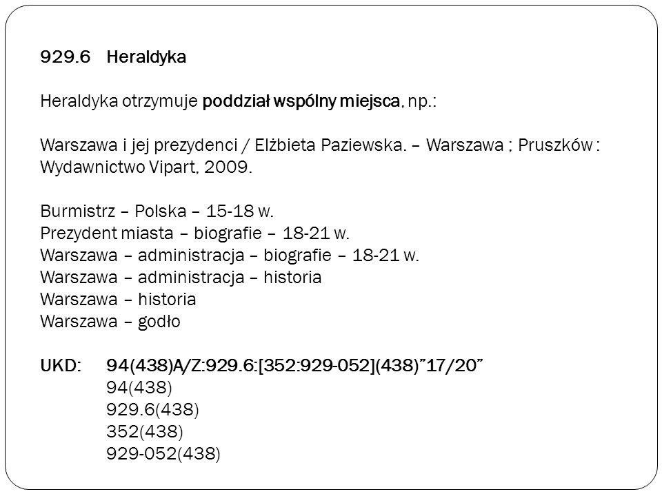 929.6Heraldyka Heraldyka otrzymuje poddział wspólny miejsca, np.: Warszawa i jej prezydenci / Elżbieta Paziewska. – Warszawa ; Pruszków : Wydawnictwo