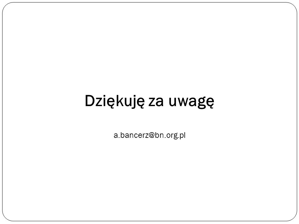Dziękuję za uwagę a.bancerz@bn.org.pl