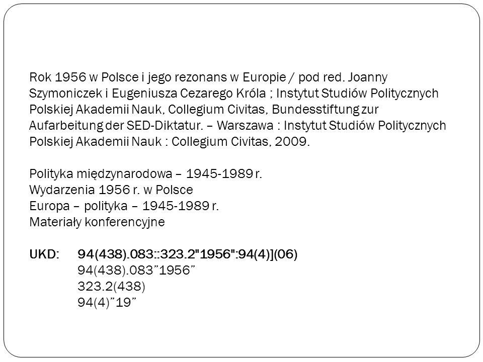 Rok 1956 w Polsce i jego rezonans w Europie / pod red. Joanny Szymoniczek i Eugeniusza Cezarego Króla ; Instytut Studiów Politycznych Polskiej Akademi