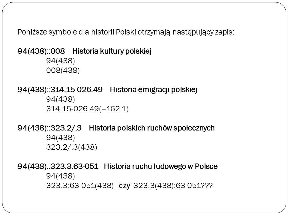 Poniższe symbole dla historii Polski otrzymają następujący zapis: 94(438)::008 Historia kultury polskiej 94(438) 008(438) 94(438)::314.15-026.49 Histo
