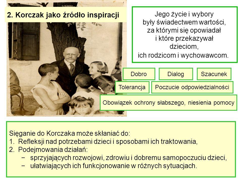 2. Korczak jako źródło inspiracji Jego życie i wybory były świadectwem wartości, za którymi się opowiadał i które przekazywał dzieciom, ich rodzicom i