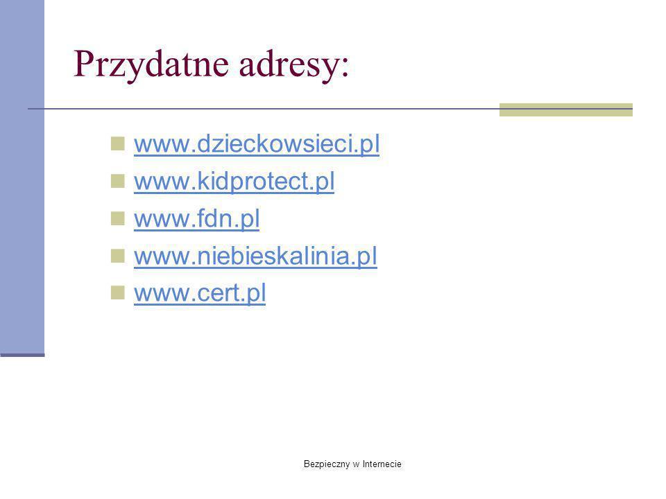Bezpieczny w Internecie Przydatne adresy: www.dzieckowsieci.pl www.kidprotect.pl www.fdn.pl www.niebieskalinia.pl www.cert.pl