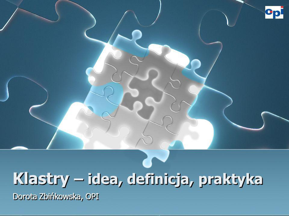 Klastry – idea, definicja, praktyka Dorota Zbińkowska, OPI