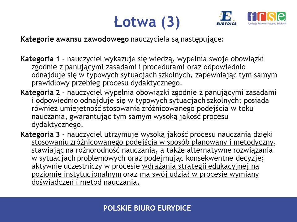 POLSKIE BIURO EURYDICE Łotwa (3) Kategorie awansu zawodowego nauczyciela są następujące: Kategoria 1 – nauczyciel wykazuje się wiedzą, wypełnia swoje
