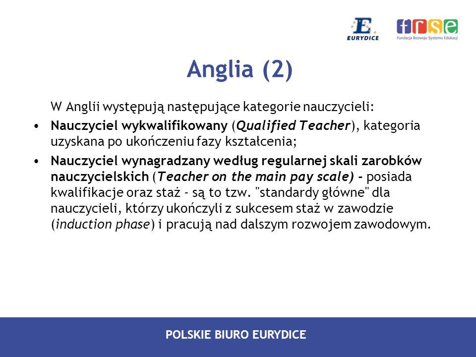 POLSKIE BIURO EURYDICE Anglia (3) Nauczyciel wynagradzany według wyższej skali zarobków nauczycielskich (Teacher on the upper pay scale) – po spełnieniu pewnych standardów zawodowych nauczyciele przechodzą do skali płac określanej jako wyższa ; Przejście ze skali regularnej do skali wyższej odbywa się po osiągnięciu pułapu zarobków w skali regularnej.