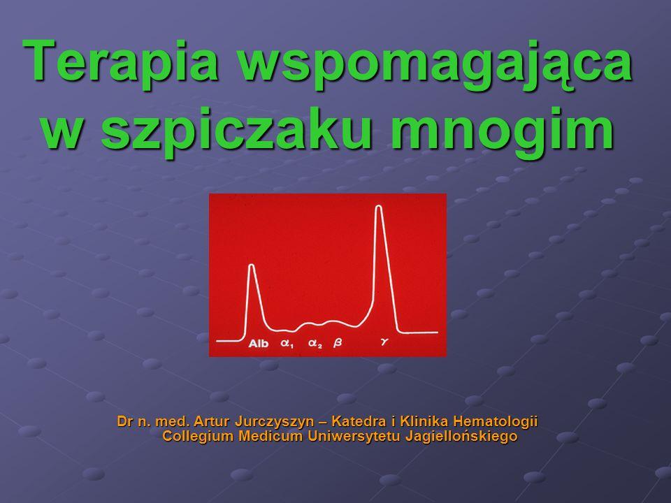Terapia wspomagająca w szpiczaku mnogim Dr n. med. Artur Jurczyszyn – Katedra i Klinika Hematologii Collegium Medicum Uniwersytetu Jagiellońskiego