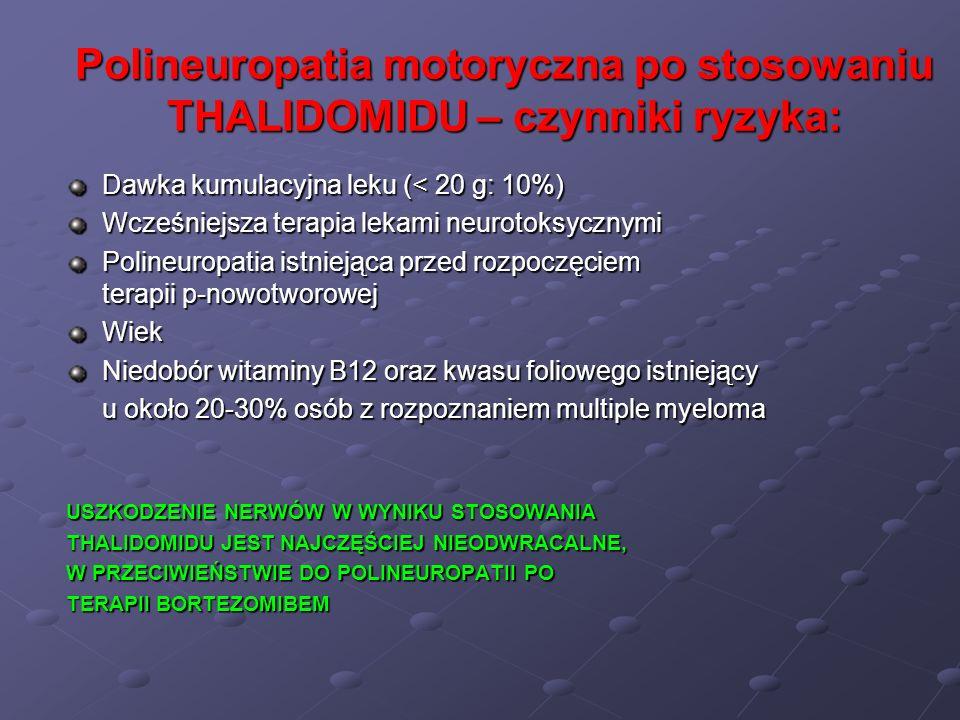 Polineuropatia motoryczna po stosowaniu THALIDOMIDU – czynniki ryzyka: Dawka kumulacyjna leku (< 20 g: 10%) Wcześniejsza terapia lekami neurotoksyczny