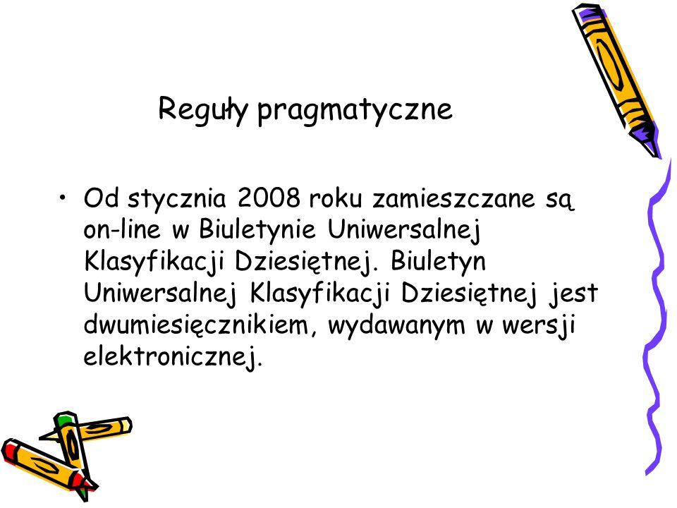 Reguły pragmatyczne Od stycznia 2008 roku zamieszczane są on-line w Biuletynie Uniwersalnej Klasyfikacji Dziesiętnej. Biuletyn Uniwersalnej Klasyfikac