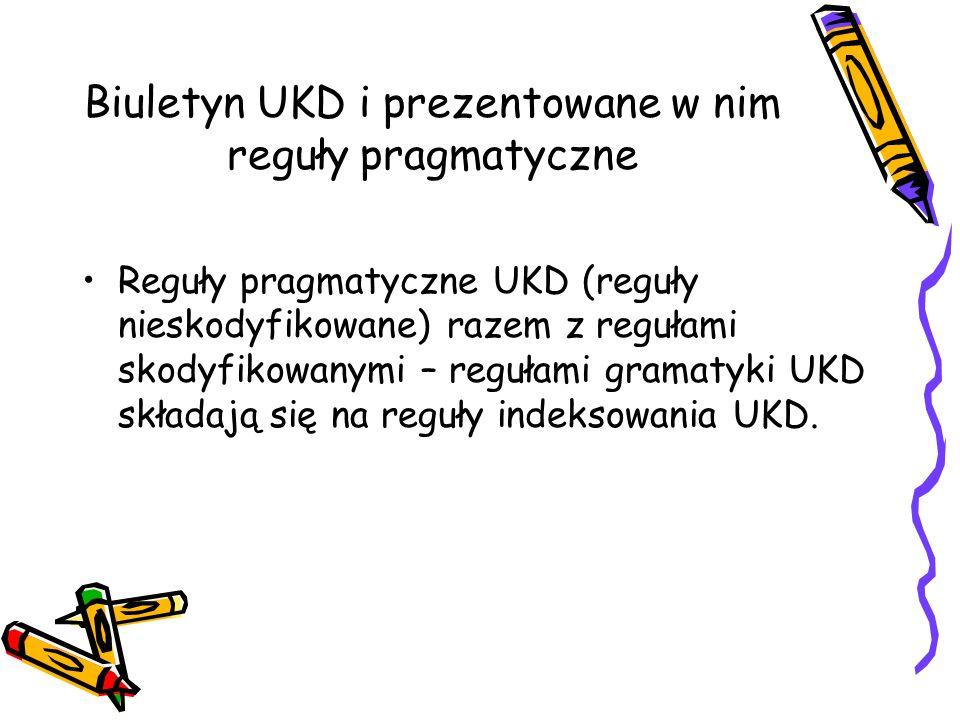Biuletyn UKD i prezentowane w nim reguły pragmatyczne Reguły pragmatyczne UKD (reguły nieskodyfikowane) razem z regułami skodyfikowanymi – regułami gr
