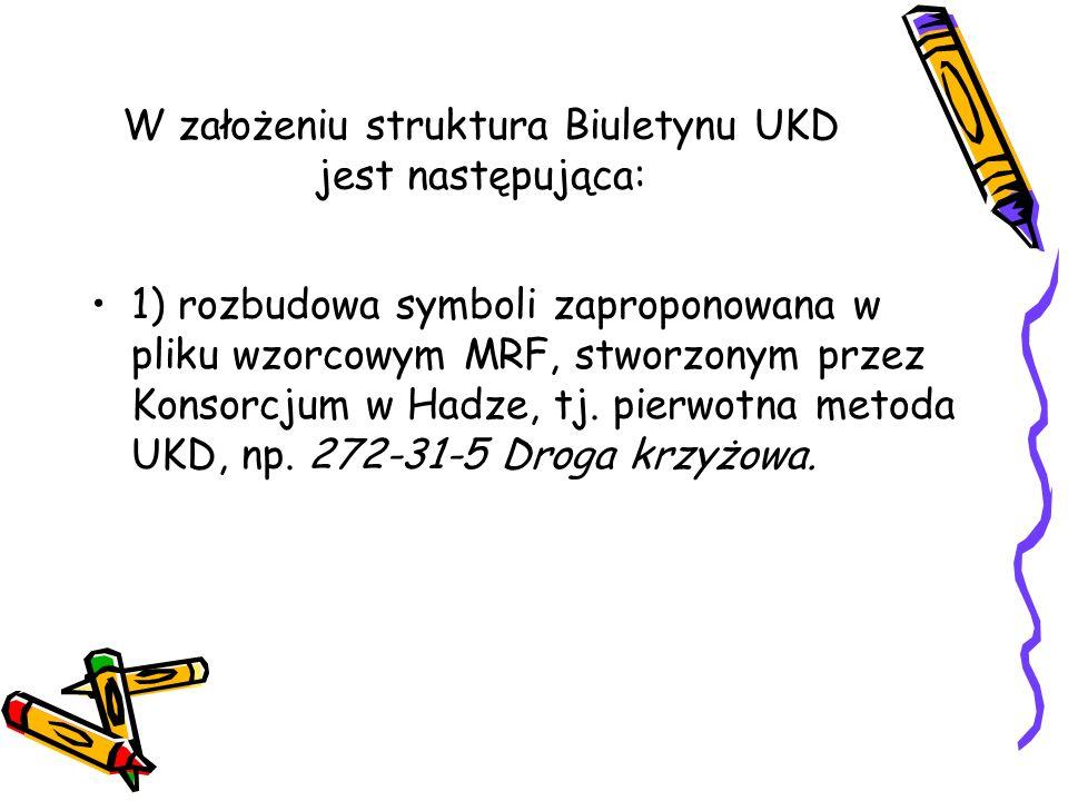 W założeniu struktura Biuletynu UKD jest następująca: 1) rozbudowa symboli zaproponowana w pliku wzorcowym MRF, stworzonym przez Konsorcjum w Hadze, t