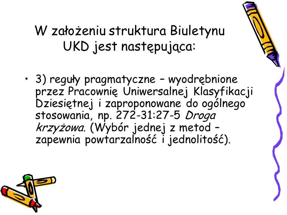W założeniu struktura Biuletynu UKD jest następująca: 3) reguły pragmatyczne – wyodrębnione przez Pracownię Uniwersalnej Klasyfikacji Dziesiętnej i za