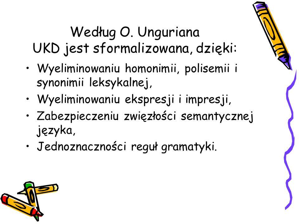Według O. Unguriana UKD jest sformalizowana, dzięki: Wyeliminowaniu homonimii, polisemii i synonimii leksykalnej, Wyeliminowaniu ekspresji i impresji,
