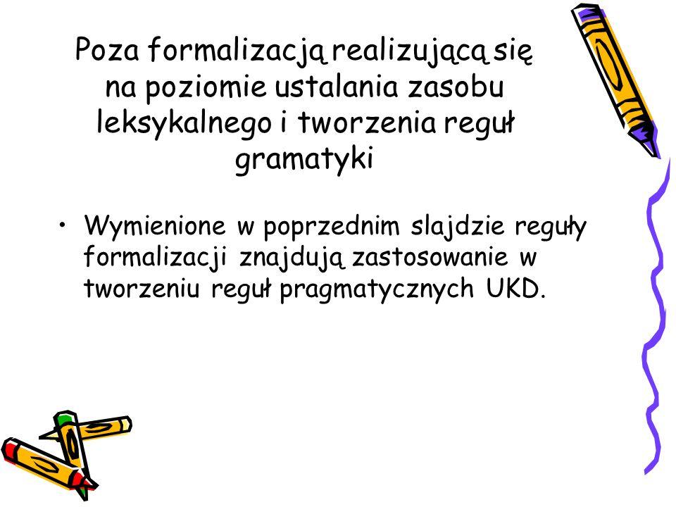 Poza formalizacją realizującą się na poziomie ustalania zasobu leksykalnego i tworzenia reguł gramatyki Wymienione w poprzednim slajdzie reguły formal