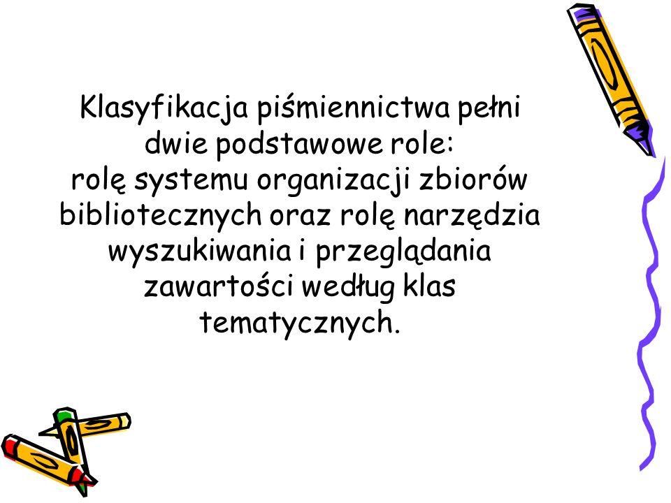Klasyfikacja piśmiennictwa pełni dwie podstawowe role: rolę systemu organizacji zbiorów bibliotecznych oraz rolę narzędzia wyszukiwania i przeglądania