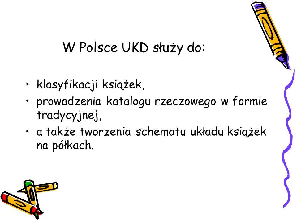W Polsce UKD służy do: klasyfikacji książek, prowadzenia katalogu rzeczowego w formie tradycyjnej, a także tworzenia schematu układu książek na półkac