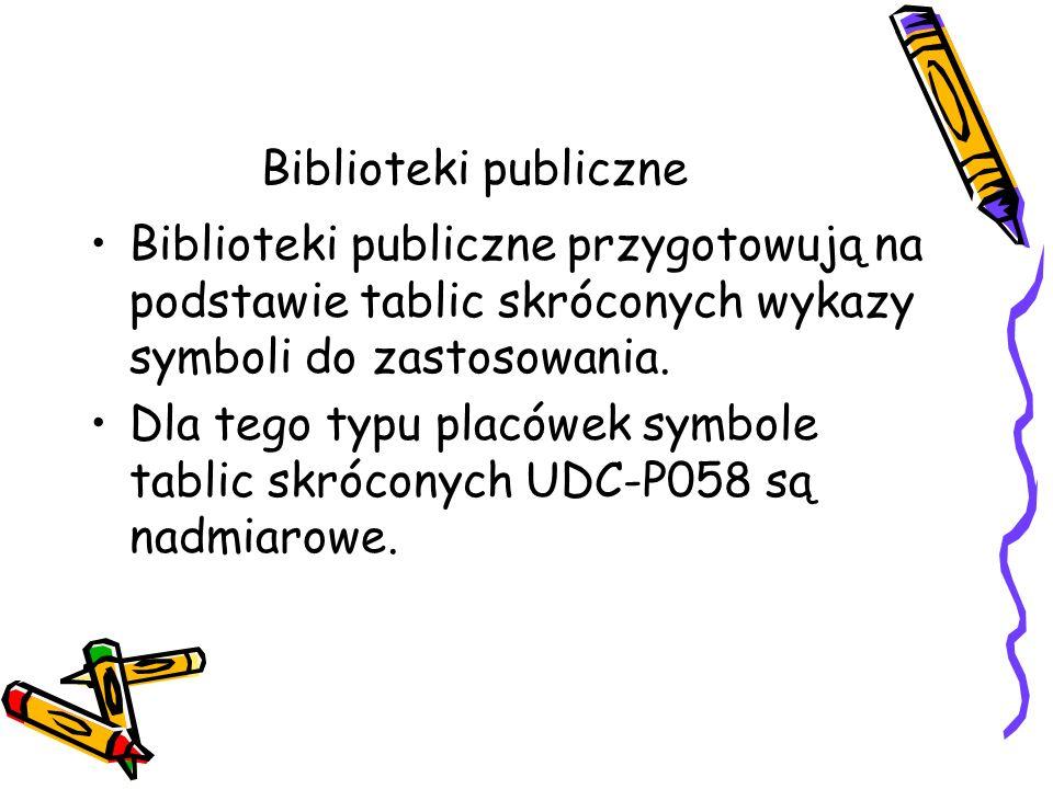 Biblioteki publiczne Biblioteki publiczne przygotowują na podstawie tablic skróconych wykazy symboli do zastosowania. Dla tego typu placówek symbole t
