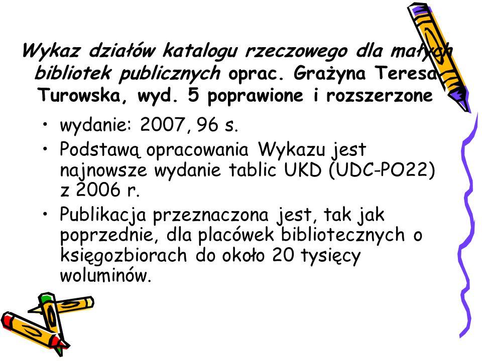 Wykaz działów katalogu rzeczowego dla małych bibliotek publicznych oprac. Grażyna Teresa Turowska, wyd. 5 poprawione i rozszerzone wydanie: 2007, 96 s