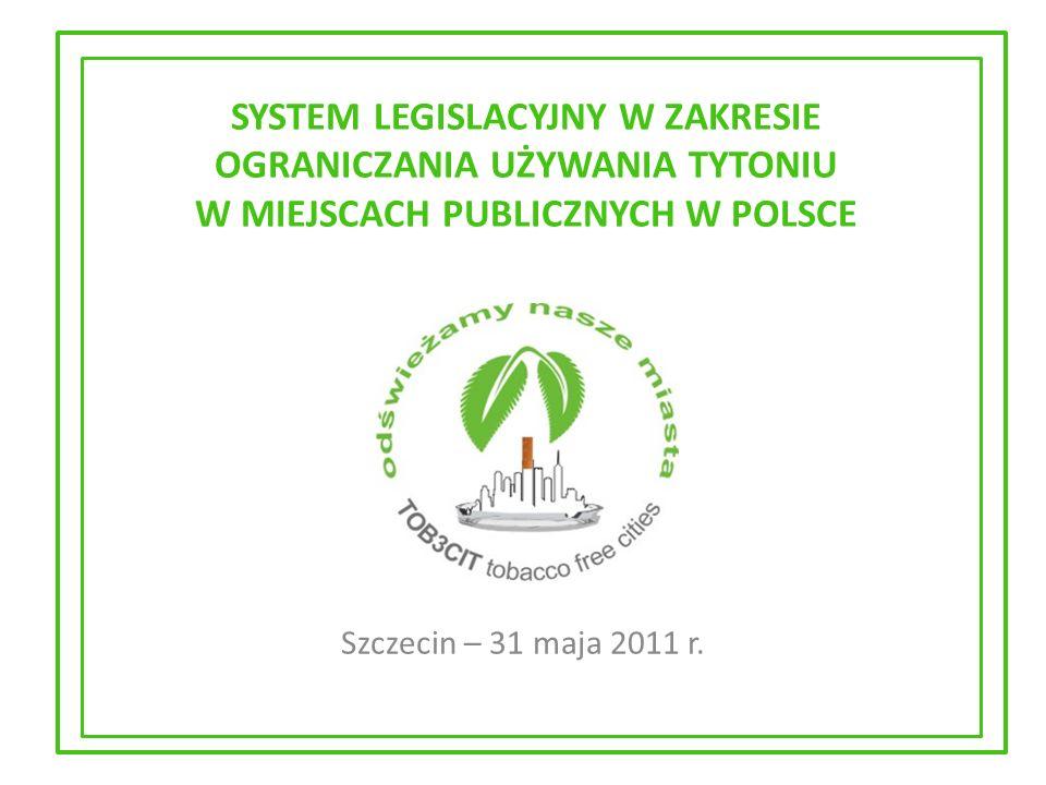 SYSTEM LEGISLACYJNY W ZAKRESIE OGRANICZANIA UŻYWANIA TYTONIU W MIEJSCACH PUBLICZNYCH W POLSCE Szczecin – 31 maja 2011 r.