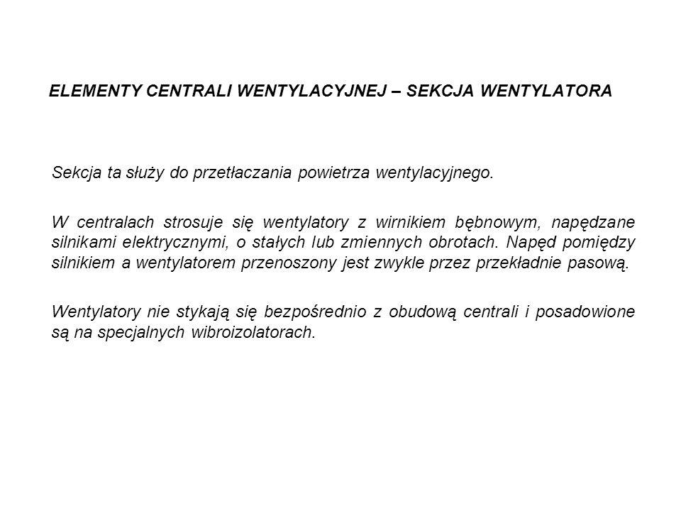 ELEMENTY CENTRALI WENTYLACYJNEJ – SEKCJA WENTYLATORA Sekcja ta służy do przetłaczania powietrza wentylacyjnego. W centralach strosuje się wentylatory