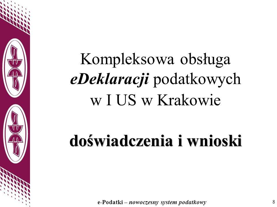 8 e-Podatki – nowoczesny system podatkowy 8 doświadczenia i wnioski Kompleksowa obsługa eDeklaracji podatkowych w I US w Krakowie doświadczenia i wnio