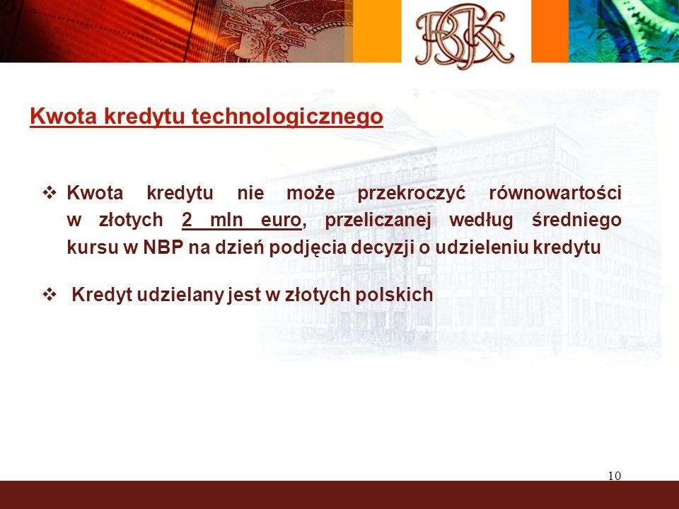 10 Kwota kredytu technologicznego Kwota kredytu nie może przekroczyć równowartości w złotych 2 mln euro, przeliczanej według średniego kursu w NBP na dzień podjęcia decyzji o udzieleniu kredytu Kredyt udzielany jest w złotych polskich