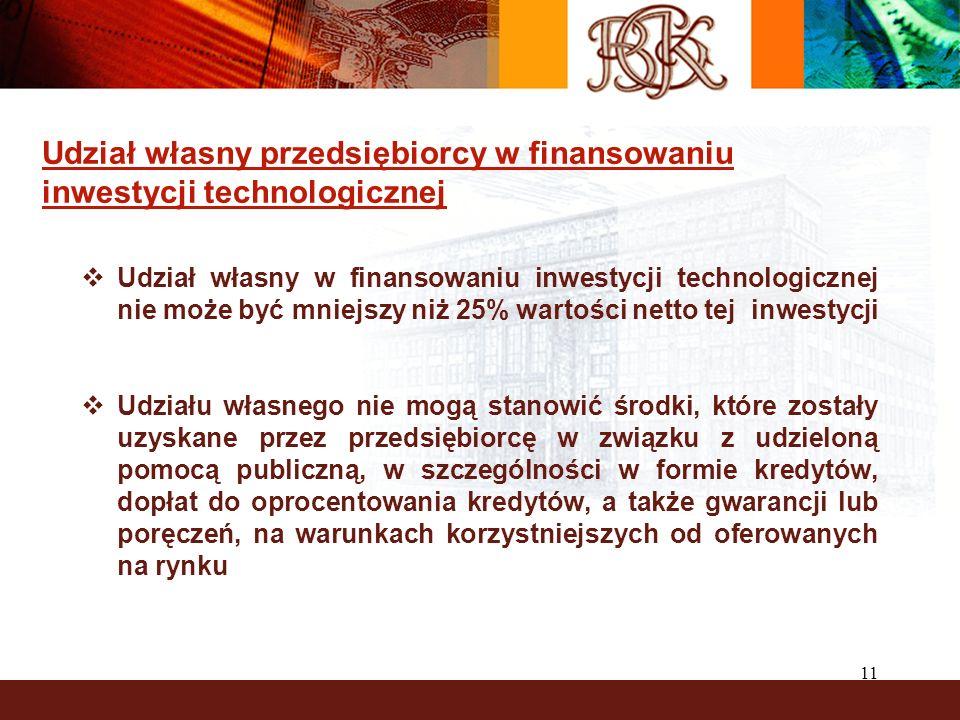 11 Udział własny przedsiębiorcy w finansowaniu inwestycji technologicznej Udział własny w finansowaniu inwestycji technologicznej nie może być mniejszy niż 25% wartości netto tej inwestycji Udziału własnego nie mogą stanowić środki, które zostały uzyskane przez przedsiębiorcę w związku z udzieloną pomocą publiczną, w szczególności w formie kredytów, dopłat do oprocentowania kredytów, a także gwarancji lub poręczeń, na warunkach korzystniejszych od oferowanych na rynku