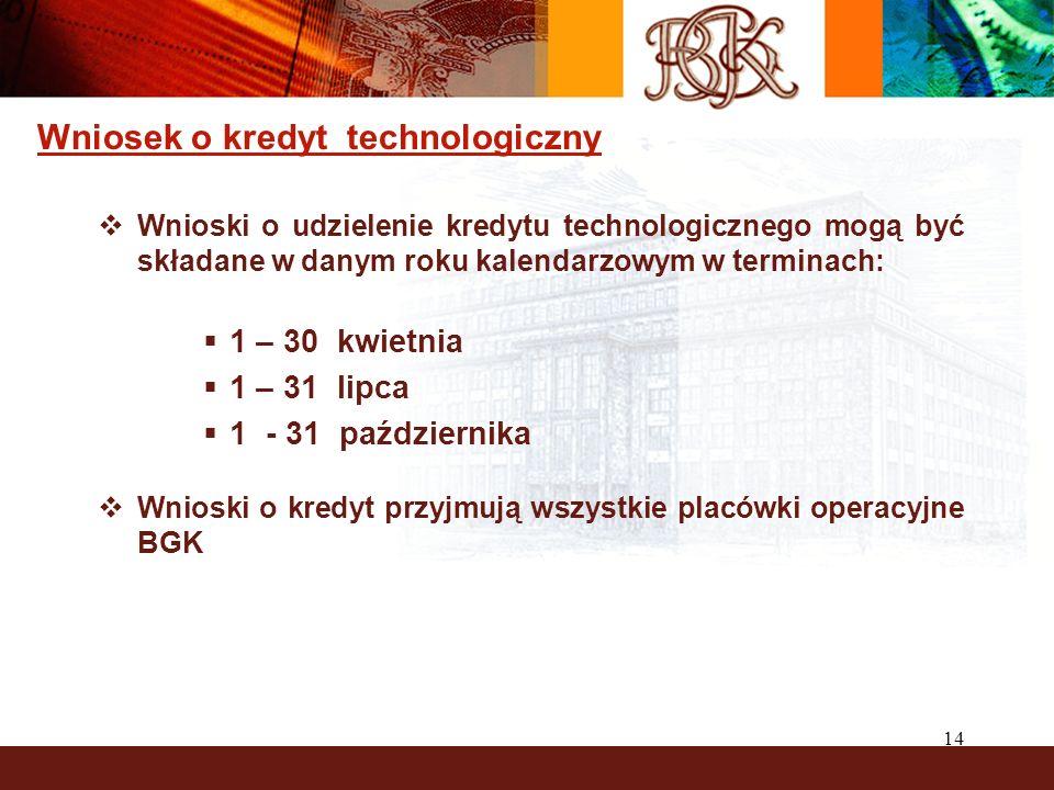 14 Wniosek o kredyt technologiczny Wnioski o udzielenie kredytu technologicznego mogą być składane w danym roku kalendarzowym w terminach: 1 – 30 kwietnia 1 – 31 lipca 1 - 31 października Wnioski o kredyt przyjmują wszystkie placówki operacyjne BGK