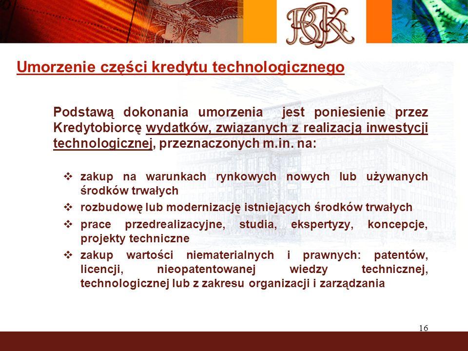 16 Umorzenie części kredytu technologicznego Podstawą dokonania umorzenia jest poniesienie przez Kredytobiorcę wydatków, związanych z realizacją inwestycji technologicznej, przeznaczonych m.in.