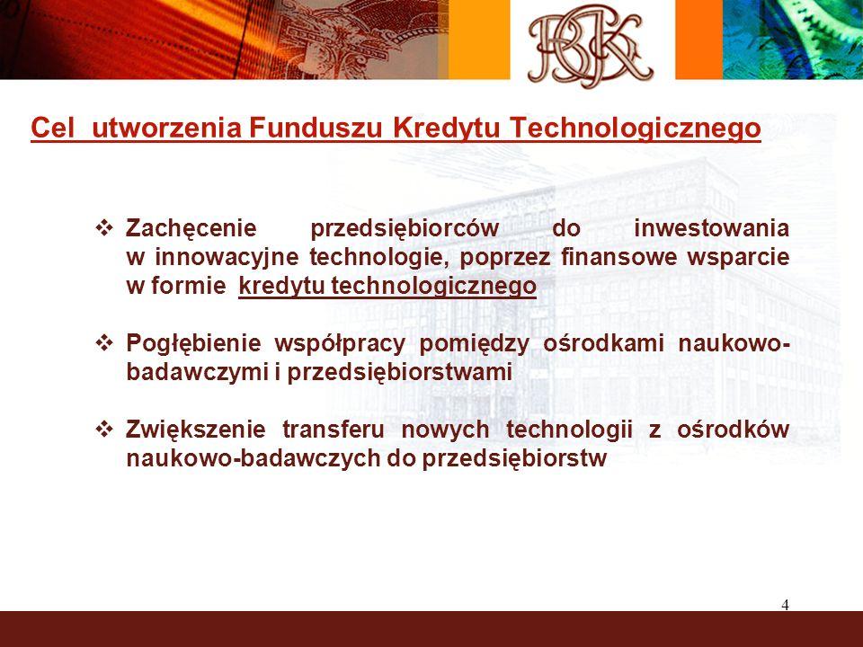 4 Cel utworzenia Funduszu Kredytu Technologicznego Zachęcenie przedsiębiorców do inwestowania w innowacyjne technologie, poprzez finansowe wsparcie w formie kredytu technologicznego Pogłębienie współpracy pomiędzy ośrodkami naukowo- badawczymi i przedsiębiorstwami Zwiększenie transferu nowych technologii z ośrodków naukowo-badawczych do przedsiębiorstw