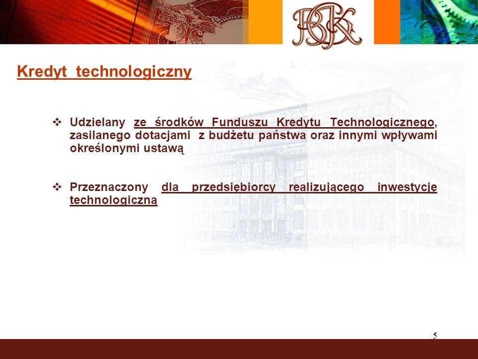 5 Kredyt technologiczny Udzielany ze środków Funduszu Kredytu Technologicznego, zasilanego dotacjami z budżetu państwa oraz innymi wpływami określonymi ustawą Przeznaczony dla przedsiębiorcy realizującego inwestycję technologiczną