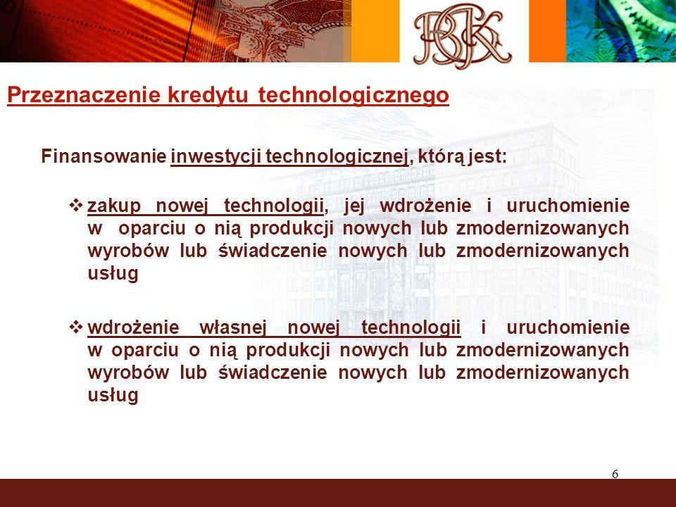 6 Przeznaczenie kredytu technologicznego Finansowanie inwestycji technologicznej, którą jest: zakup nowej technologii, jej wdrożenie i uruchomienie w oparciu o nią produkcji nowych lub zmodernizowanych wyrobów lub świadczenie nowych lub zmodernizowanych usług wdrożenie własnej nowej technologii i uruchomienie w oparciu o nią produkcji nowych lub zmodernizowanych wyrobów lub świadczenie nowych lub zmodernizowanych usług