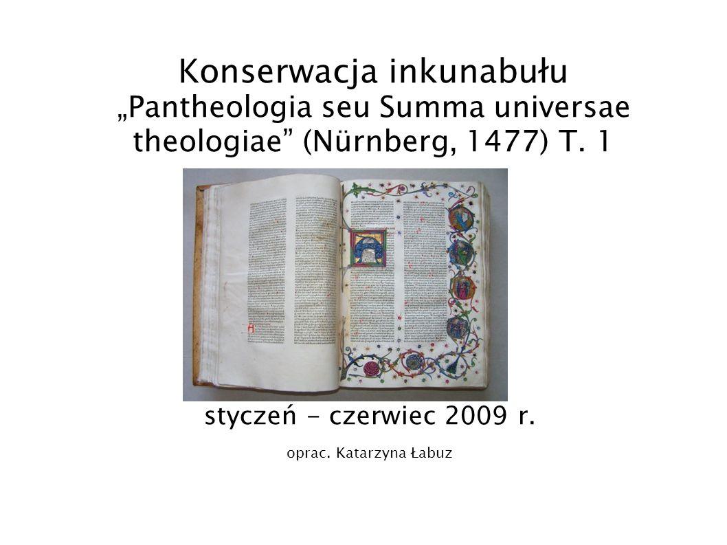 Konserwacja inkunabułu Pantheologia seu Summa universae theologiae (Nürnberg, 1477) T. 1 styczeń - czerwiec 2009 r. oprac. Katarzyna Łabuz