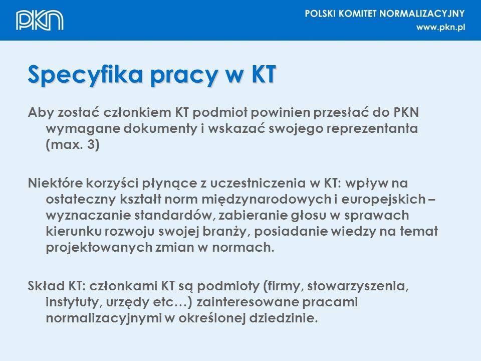 Specyfika pracy w KT Aby zostać członkiem KT podmiot powinien przesłać do PKN wymagane dokumenty i wskazać swojego reprezentanta (max. 3) Niektóre kor
