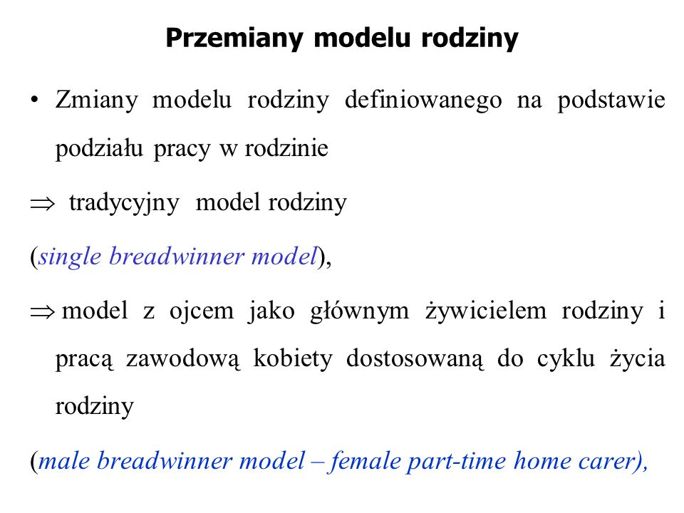 Przemiany modelu rodziny Zmiany modelu rodziny definiowanego na podstawie podziału pracy w rodzinie tradycyjny model rodziny (single breadwinner model