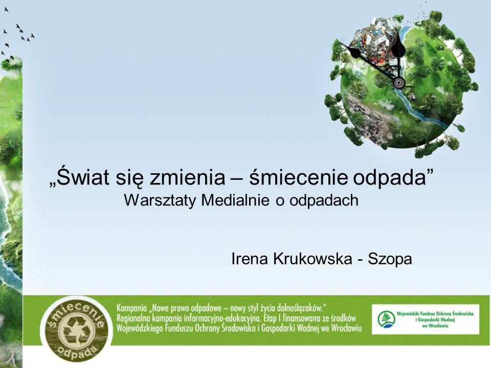 Świat się zmienia – śmiecenie odpada Warsztaty Medialnie o odpadach Irena Krukowska - Szopa